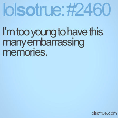 I'm too young to have this many embarrassing memories.