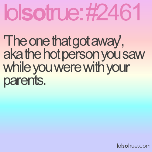 'The one that got away', aka the hot person you saw while you were with your parents.
