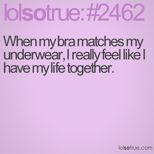When my bra matches my underwear, I really feel like I have my life together.
