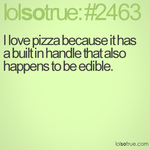 I love pizza because it has a built in handle that also happens to be edible.