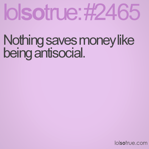 Nothing saves money like being antisocial.