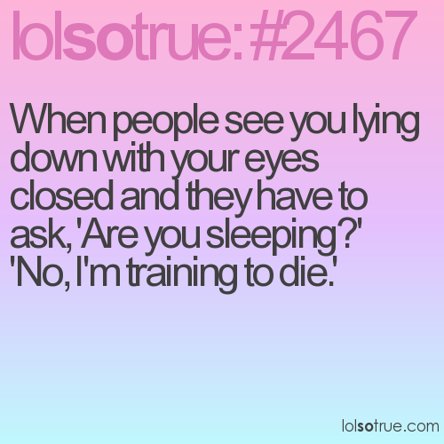 When people see you lying down with your eyes closed and they have to ask, 'Are you sleeping?' 'No, I'm training to die.'