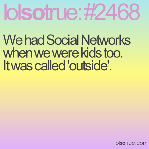 We had Social Networks when we were kids too. It was called 'outside'.