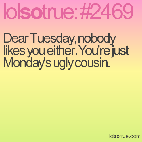 Dear Tuesday, nobody likes you either. You're just Monday's ugly cousin.