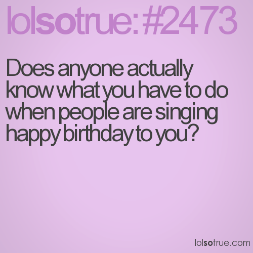 Does anyone actually know what you have to do when people are singing happy birthday to you?