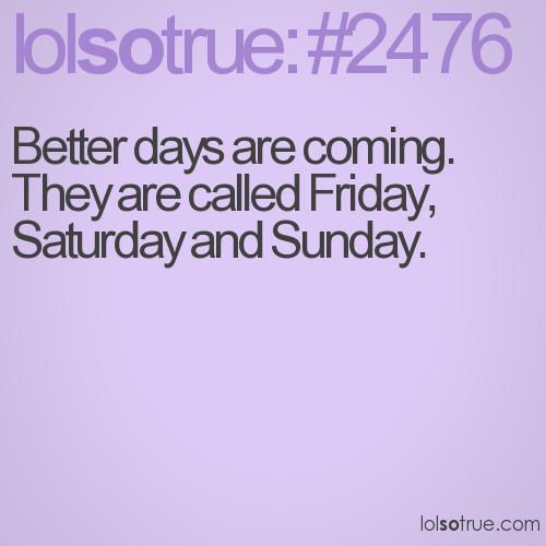 Better days are coming. They are called Friday, Saturday and Sunday.