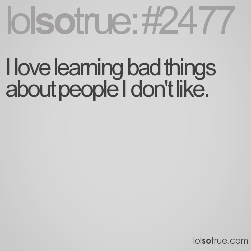 I love learning bad things about people I don't like.