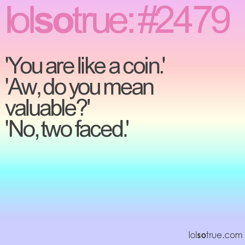 'You are like a coin.' 'Aw, do you mean valuable?' 'No, two faced.'