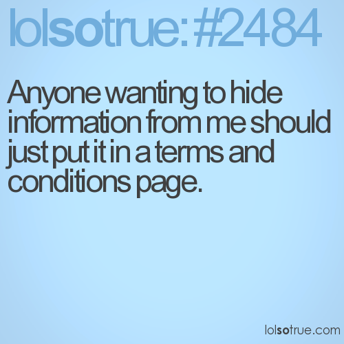 Anyone wanting to hide information from me should just put it in a terms and conditions page.