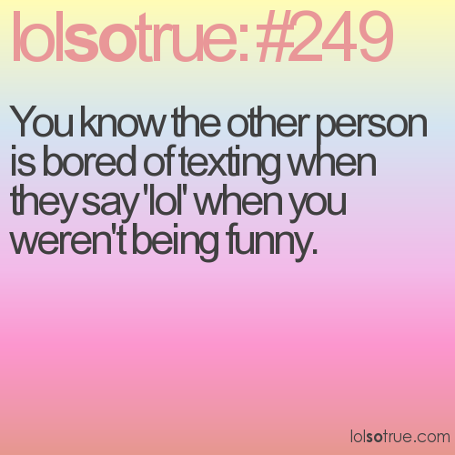 You know the other person is bored of texting when they say 'lol' when you weren't being funny.