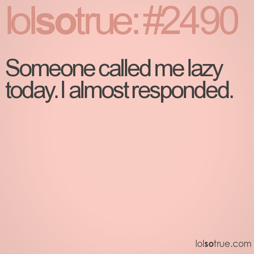Someone called me lazy today. I almost responded.