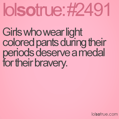Girls who wear light colored pants during their periods deserve a medal for their bravery.