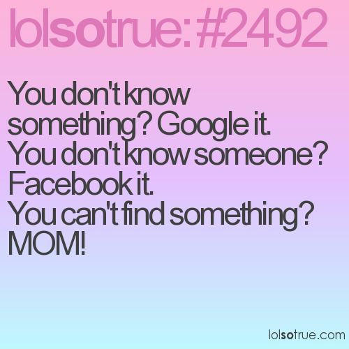 You don't know something? Google it. You don't know someone? Facebook it. You can't find something? MOM!