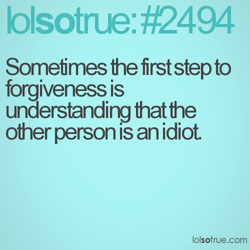 Sometimes the first step to forgiveness is understanding that the other person is an idiot.