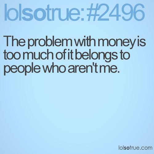 The problem with money is too much of it belongs to people who aren't me.