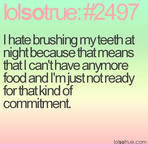 I hate brushing my teeth at night because that means that I can't have anymore food and I'm just not ready for that kind of commitment.