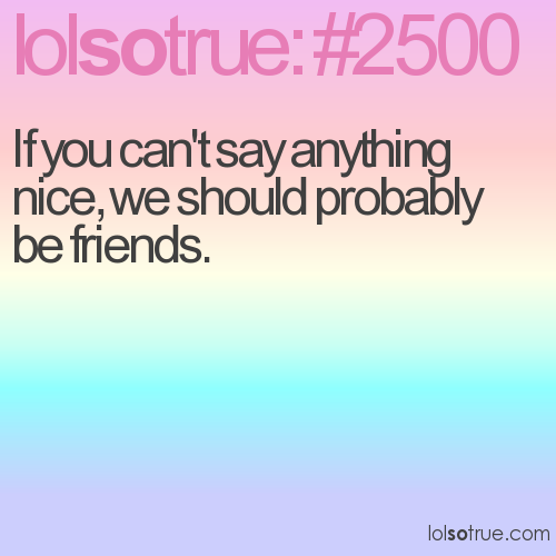 If you can't say anything nice, we should probably be friends.