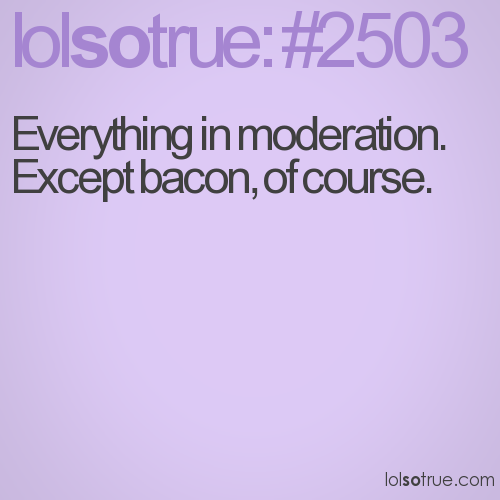 Everything in moderation. Except bacon, of course.