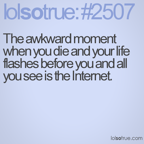 The awkward moment when you die and your life flashes before you and all you see is the Internet.