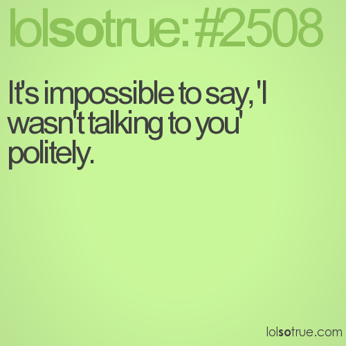 It's impossible to say, 'I wasn't talking to you' politely.