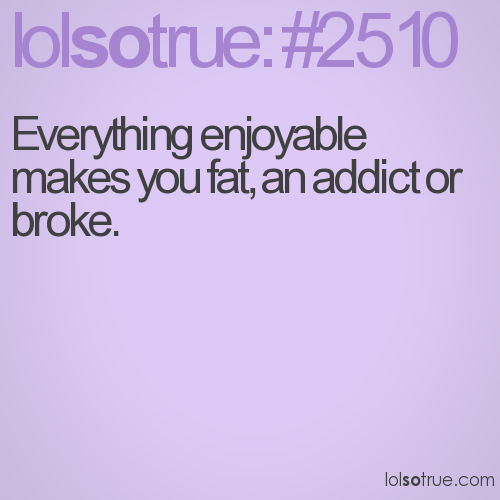 Everything enjoyable makes you fat, an addict or broke.