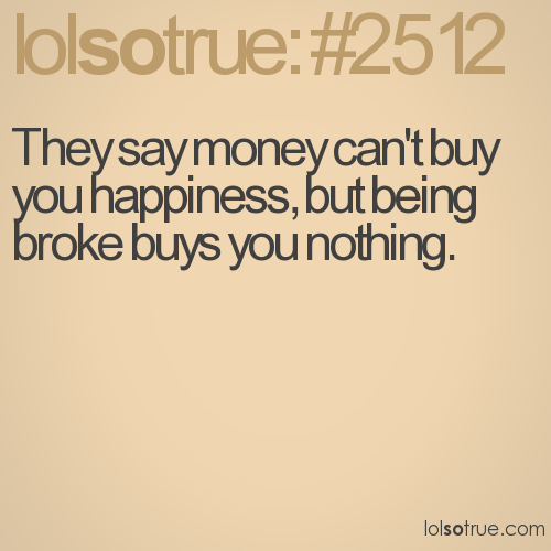 They say money can't buy you happiness, but being broke buys you nothing.