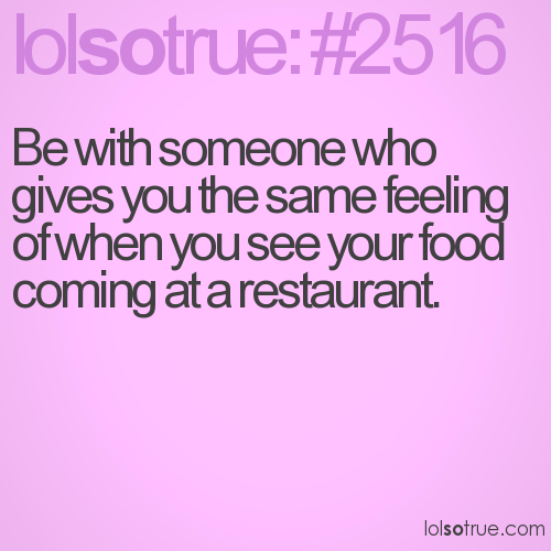 Be with someone who gives you the same feeling of when you see your food coming at a restaurant.