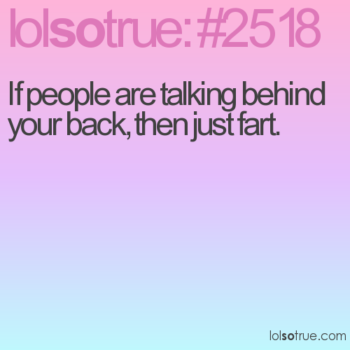 If people are talking behind your back, then just fart.