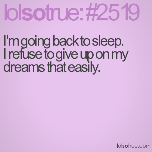 I'm going back to sleep. I refuse to give up on my dreams that easily.