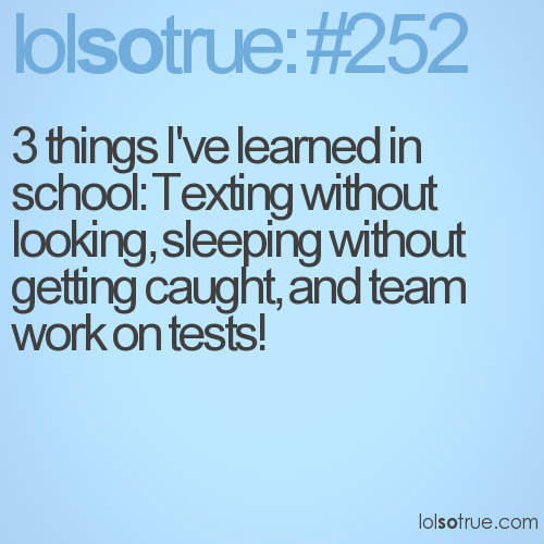 3 things I've learned in school: Texting without looking, sleeping without getting caught, and team work on tests!