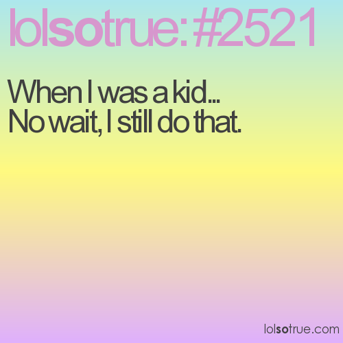 When I was a kid... No wait, I still do that.