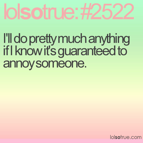 I'll do pretty much anything if I know it's guaranteed to annoy someone.