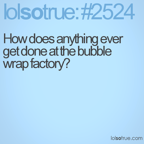 How does anything ever get done at the bubble wrap factory?