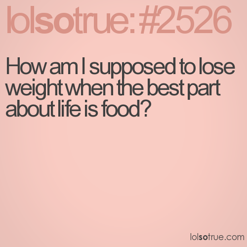 How am I supposed to lose weight when the best part about life is food?