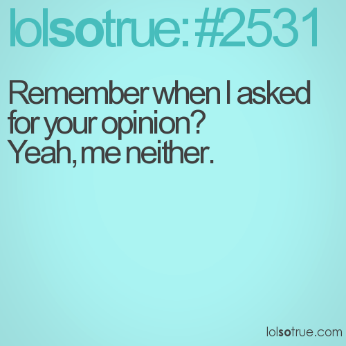 Remember when I asked for your opinion? Yeah, me neither.