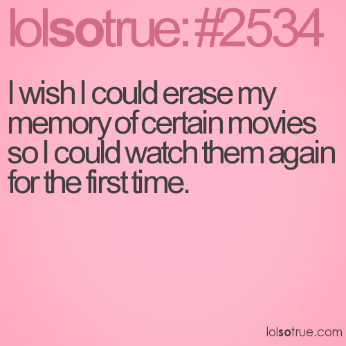 I wish I could erase my memory of certain movies so I could watch them again for the first time.