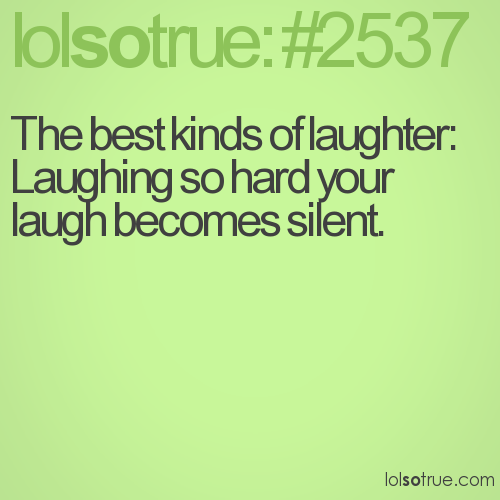 The best kinds of laughter: Laughing so hard your laugh becomes silent.