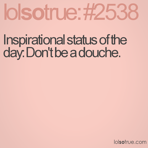 Inspirational status of the day: Don't be a douche.