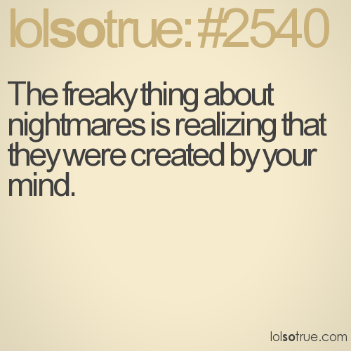 The freaky thing about nightmares is realizing that they were created by your mind.