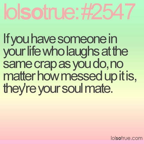 If you have someone in your life who laughs at the same crap as you do, no matter how messed up it is, they're your soul mate.