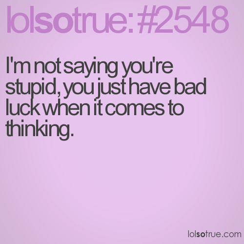 I'm not saying you're stupid, you just have bad luck when it comes to thinking.