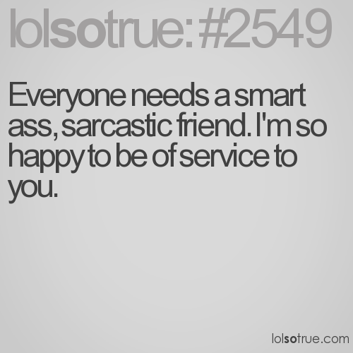 Everyone needs a smart ass, sarcastic friend. I'm so happy to be of service to you.