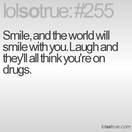 Smile, and the world will smile with you. Laugh and they'll all think you're on drugs.
