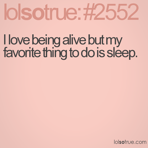 I love being alive but my favorite thing to do is sleep.