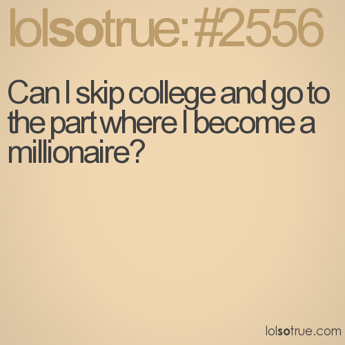 Can I skip college and go to the part where I become a millionaire?