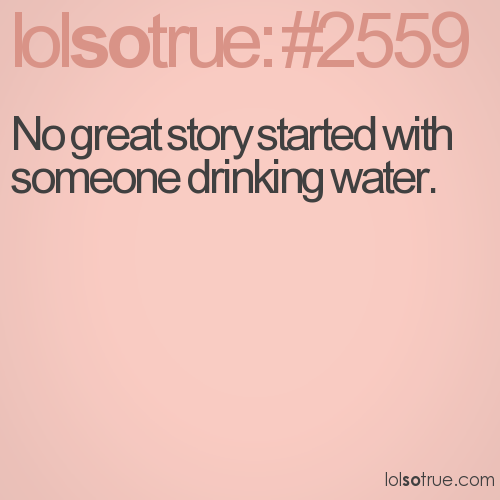 No great story started with someone drinking water.