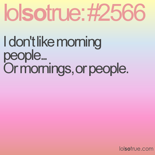 I don't like morning people... Or mornings, or people.