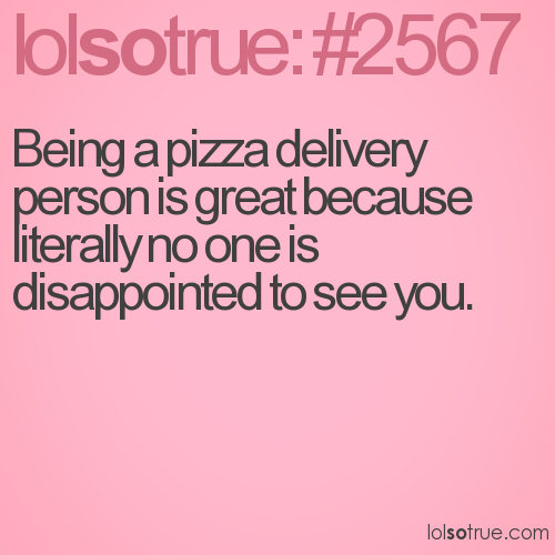 Being a pizza delivery person is great because literally no one is disappointed to see you.
