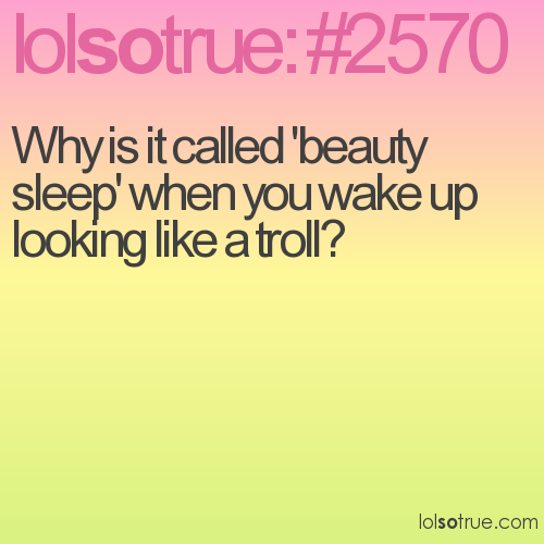 Why is it called 'beauty sleep' when you wake up looking like a troll?