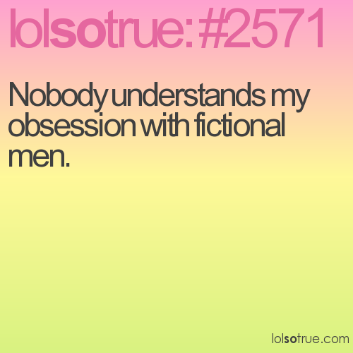 Nobody understands my obsession with fictional men.
